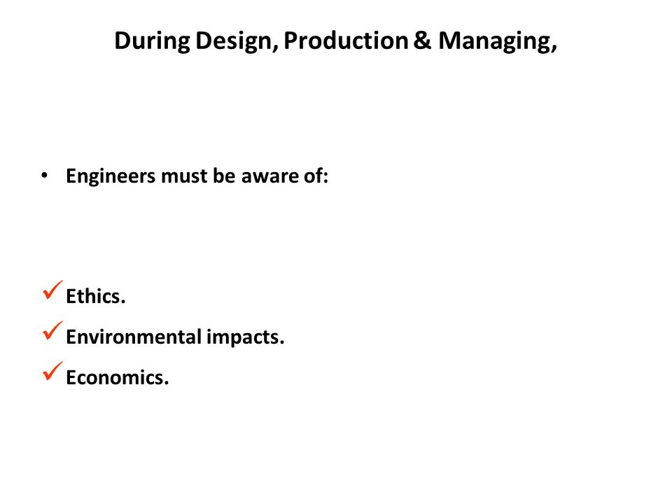 During Design, Production & Managing, Engineers must be aware of: Ethics. Environmental impacts. Economics.