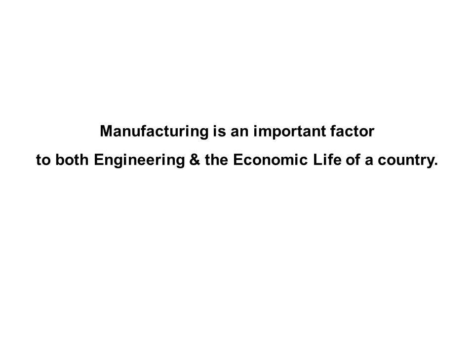 Manufacturing is an important factor to both Engineering & the Economic Life of a country.