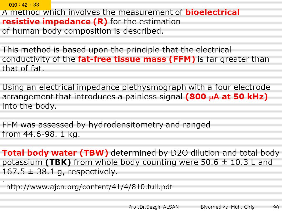 Prof.Dr.Sezgin ALSAN Biyomedikal Müh. Giriş 90 A method which involves the measurement of bioelectrical resistive impedance (R) for the estimation of