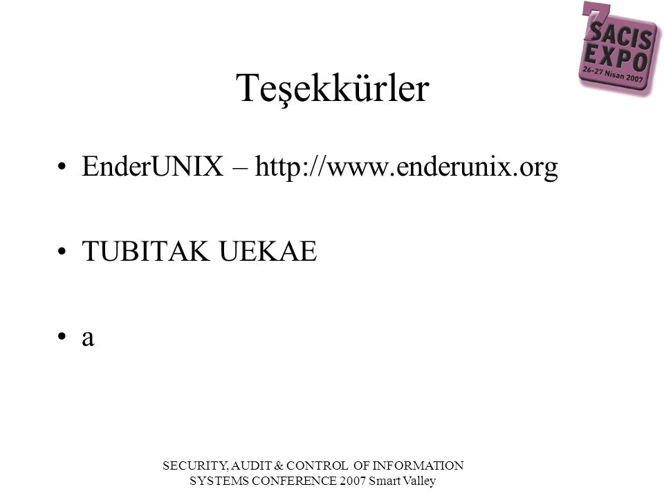 SECURITY, AUDIT & CONTROL OF INFORMATION SYSTEMS CONFERENCE 2007 Smart Valley Teşekkürler EnderUNIX – http://www.enderunix.org TUBITAK UEKAE a