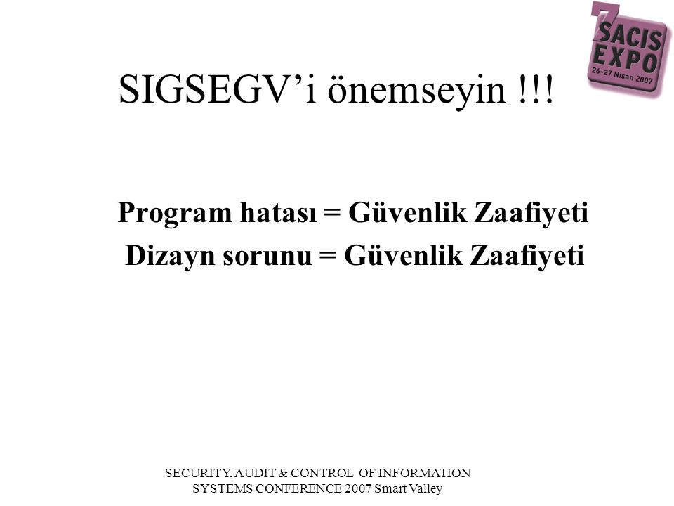 SECURITY, AUDIT & CONTROL OF INFORMATION SYSTEMS CONFERENCE 2007 Smart Valley SIGSEGV'i önemseyin !!.