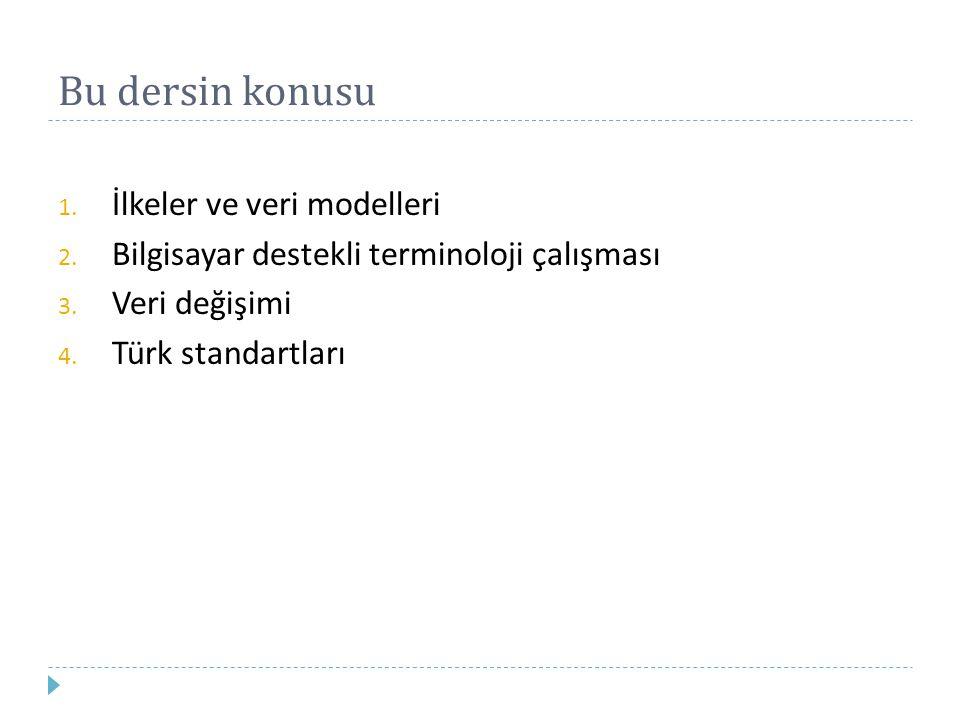Bu dersin konusu 1. İlkeler ve veri modelleri 2. Bilgisayar destekli terminoloji çalışması 3. Veri değişimi 4. Türk standartları