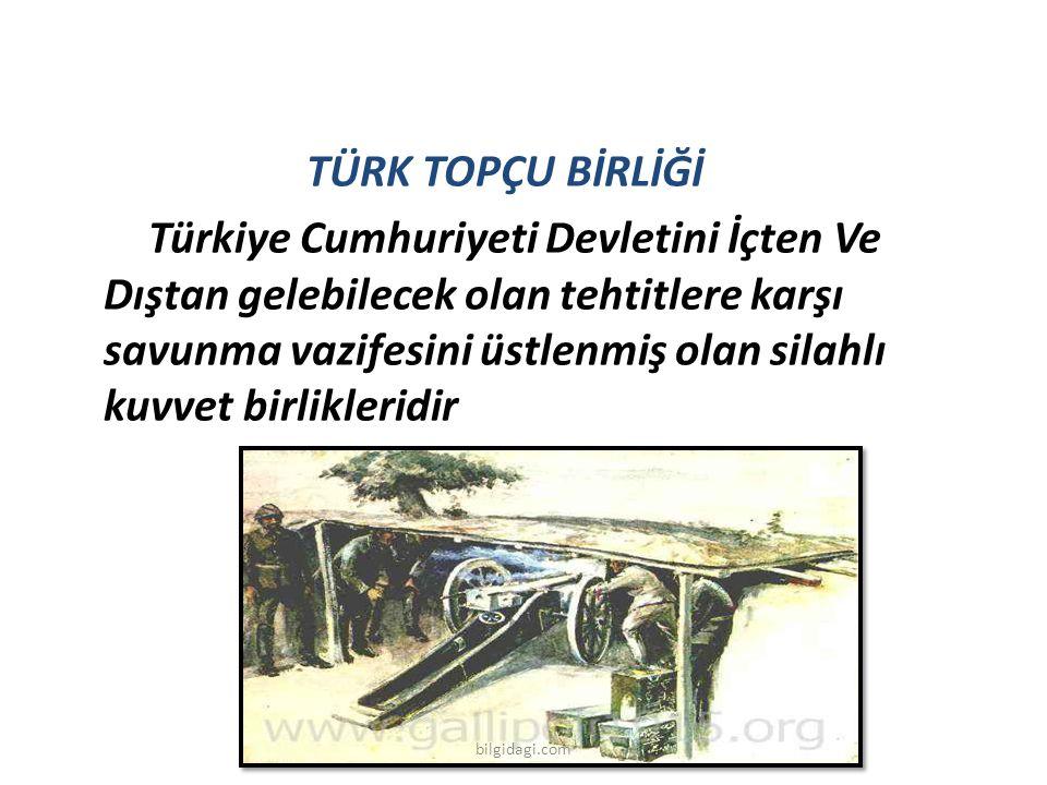 TÜRK TOPÇU BİRLİĞİ Türkiye Cumhuriyeti Devletini İçten Ve Dıştan gelebilecek olan tehtitlere karşı savunma vazifesini üstlenmiş olan silahlı kuvvet bi