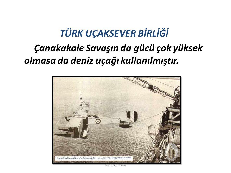 TÜRK UÇAKSEVER BİRLİĞİ Çanakakale Savaşın da gücü çok yüksek olmasa da deniz uçağı kullanılmıştır. bilgidagi.com