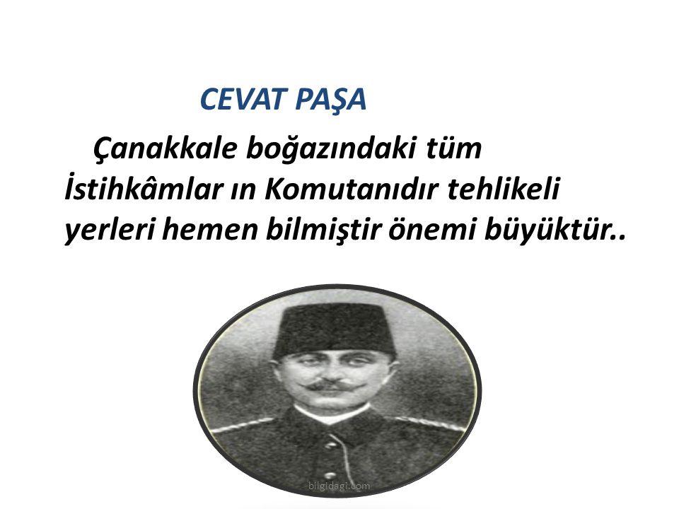 CEVAT PAŞA Çanakkale boğazındaki tüm İstihkâmlar ın Komutanıdır tehlikeli yerleri hemen bilmiştir önemi büyüktür.. bilgidagi.com