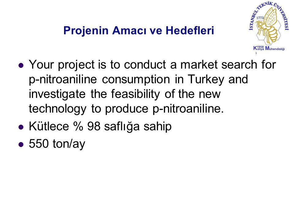 Projenin Amacı ve Hedefleri Your project is to conduct a market search for p-nitroaniline consumption in Turkey and investigate the feasibility of the