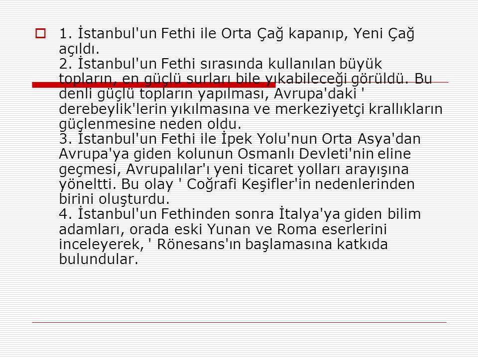  1. Osmanlı Devleti'nin Kuruluş Dönemi bitti, Yükseliş Dönemi başladı. 2. İstanbul'un Fethi ile Osmanlı Devleti'nin Anadolu ve Rumeli toprakları aras