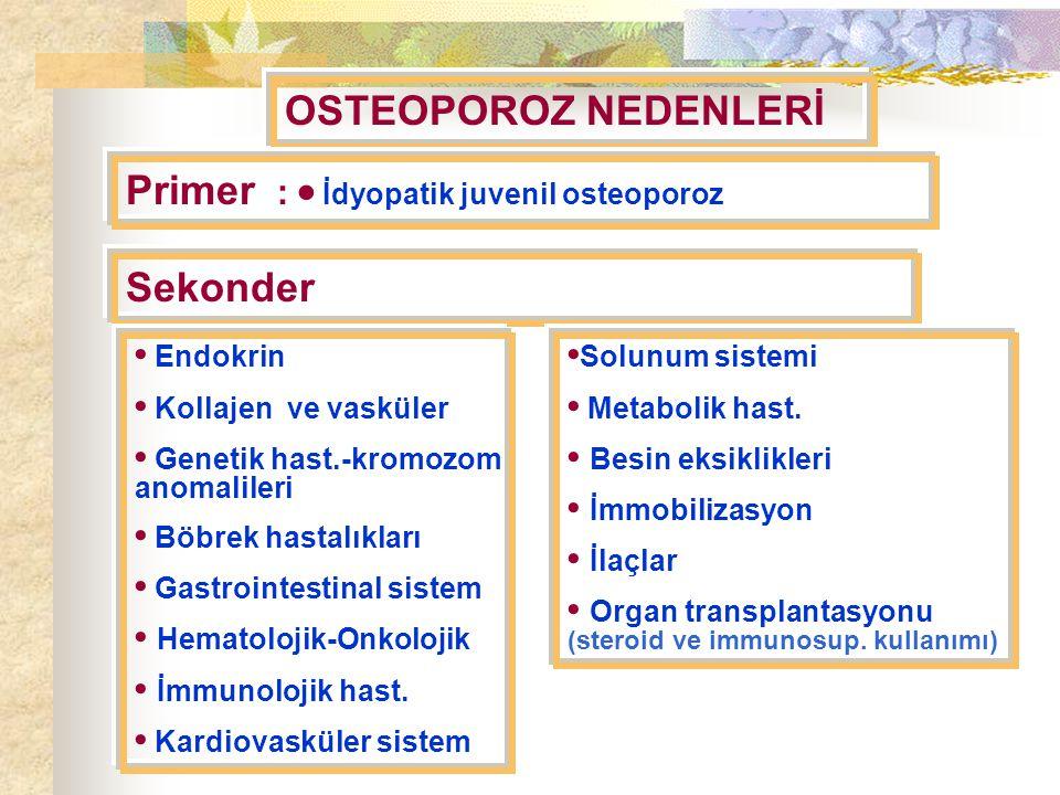 OSTEOPOROZ NEDENLERİ Primer :  İdyopatik juvenil osteoporoz Sekonder Endokrin Kollajen ve vasküler Genetik hast.-kromozom anomalileri Böbrek hastalıkları Gastrointestinal sistem Hematolojik-Onkolojik İmmunolojik hast.