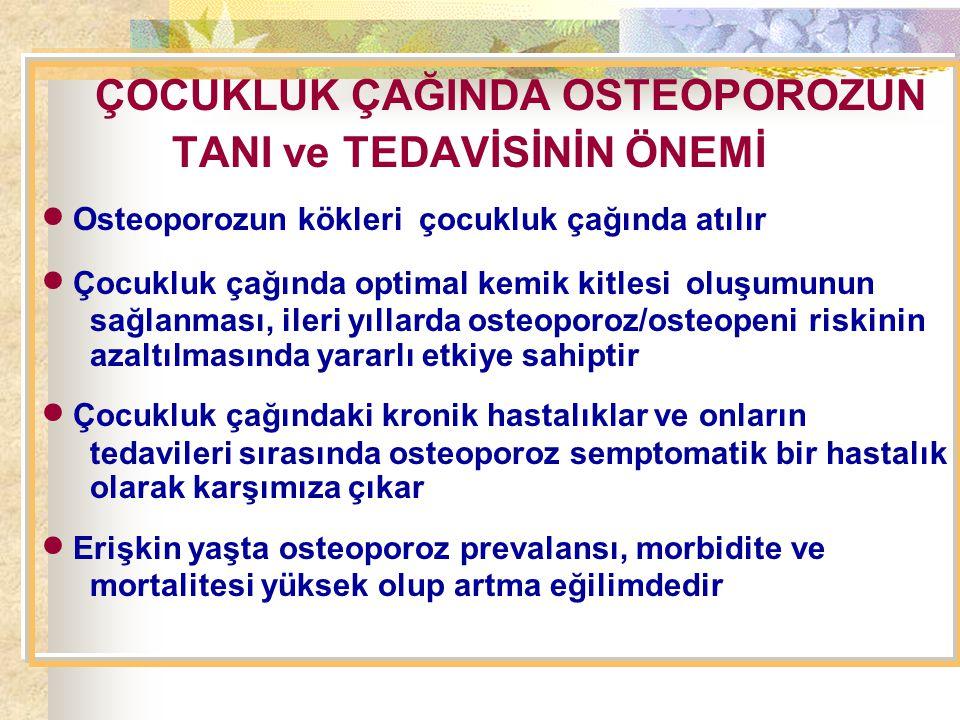 ÇOCUKLUK ÇAĞINDA OSTEOPOROZUN TANI ve TEDAVİSİNİN ÖNEMİ  Osteoporozun kökleri çocukluk çağında atılır  Çocukluk çağında optimal kemik kitlesi oluşumunun sağlanması, ileri yıllarda osteoporoz/osteopeni riskinin azaltılmasında yararlı etkiye sahiptir  Çocukluk çağındaki kronik hastalıklar ve onların tedavileri sırasında osteoporoz semptomatik bir hastalık olarak karşımıza çıkar  Erişkin yaşta osteoporoz prevalansı, morbidite ve mortalitesi yüksek olup artma eğilimdedir