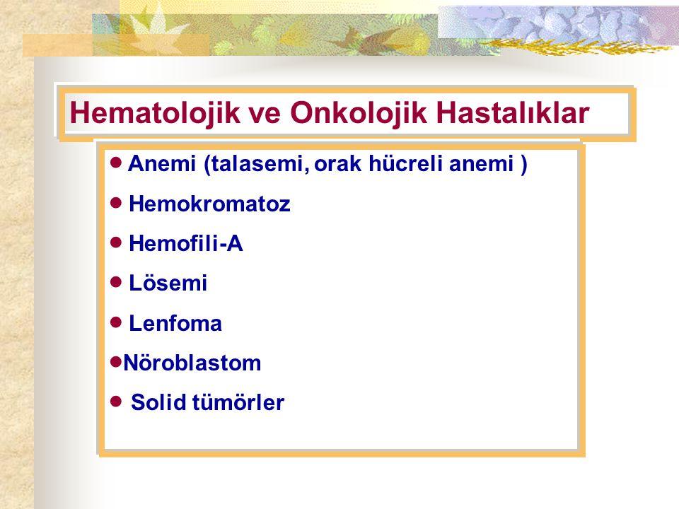 Hematolojik ve Onkolojik Hastalıklar  Anemi (talasemi, orak hücreli anemi )  Hemokromatoz  Hemofili-A  Lösemi  Lenfoma  Nöroblastom  Solid tümörler