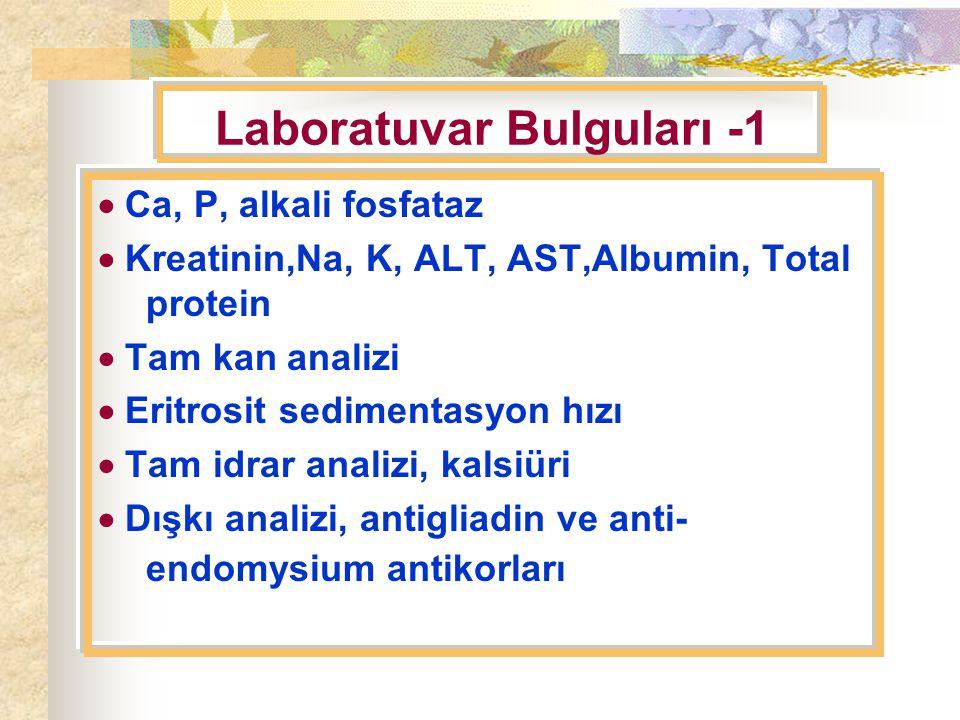 Laboratuvar Bulguları -1  Ca, P, alkali fosfataz  Kreatinin,Na, K, ALT, AST,Albumin, Total protein  Tam kan analizi  Eritrosit sedimentasyon hızı  Tam idrar analizi, kalsiüri  Dışkı analizi, antigliadin ve anti- endomysium antikorları