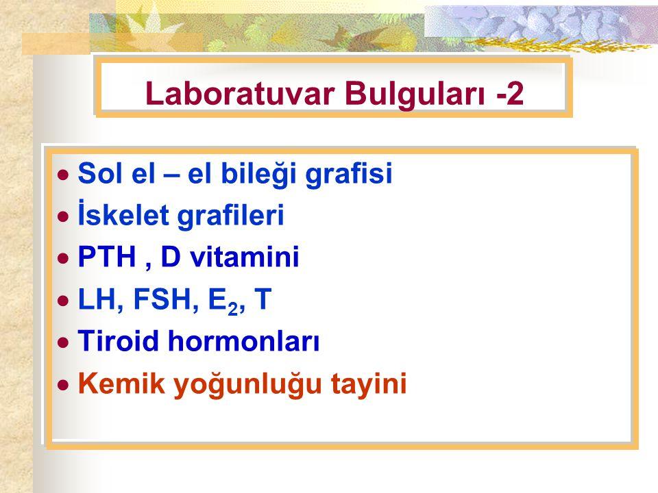 Laboratuvar Bulguları -2  Sol el – el bileği grafisi  İskelet grafileri  PTH, D vitamini  LH, FSH, E 2, T  Tiroid hormonları  Kemik yoğunluğu tayini