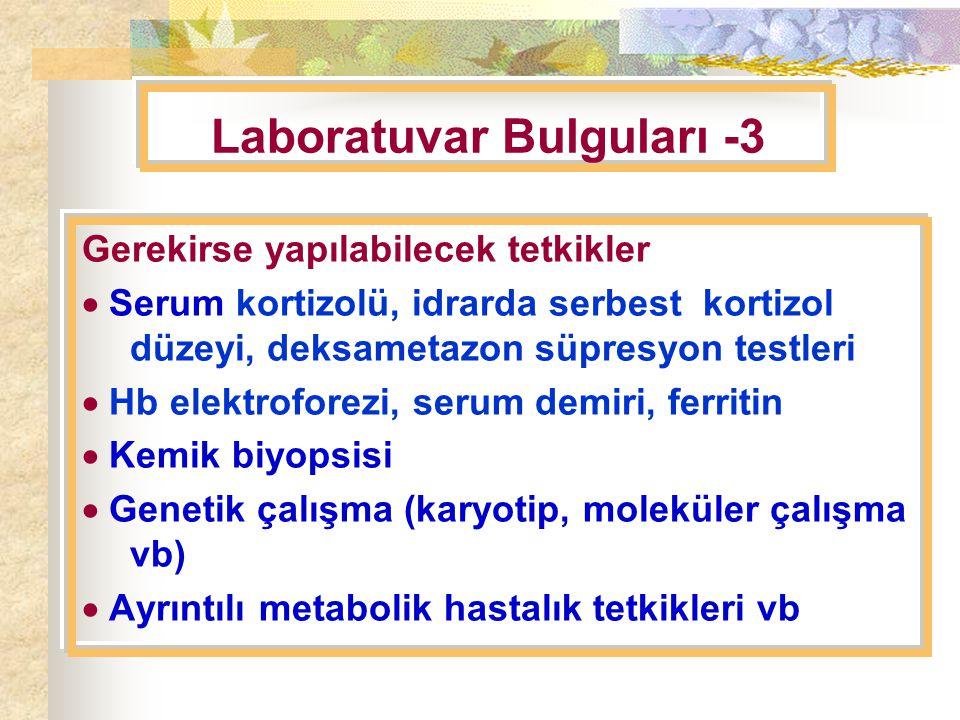 Laboratuvar Bulguları -3 Gerekirse yapılabilecek tetkikler  Serum kortizolü, idrarda serbest kortizol düzeyi, deksametazon süpresyon testleri  Hb elektroforezi, serum demiri, ferritin  Kemik biyopsisi  Genetik çalışma (karyotip, moleküler çalışma vb)  Ayrıntılı metabolik hastalık tetkikleri vb