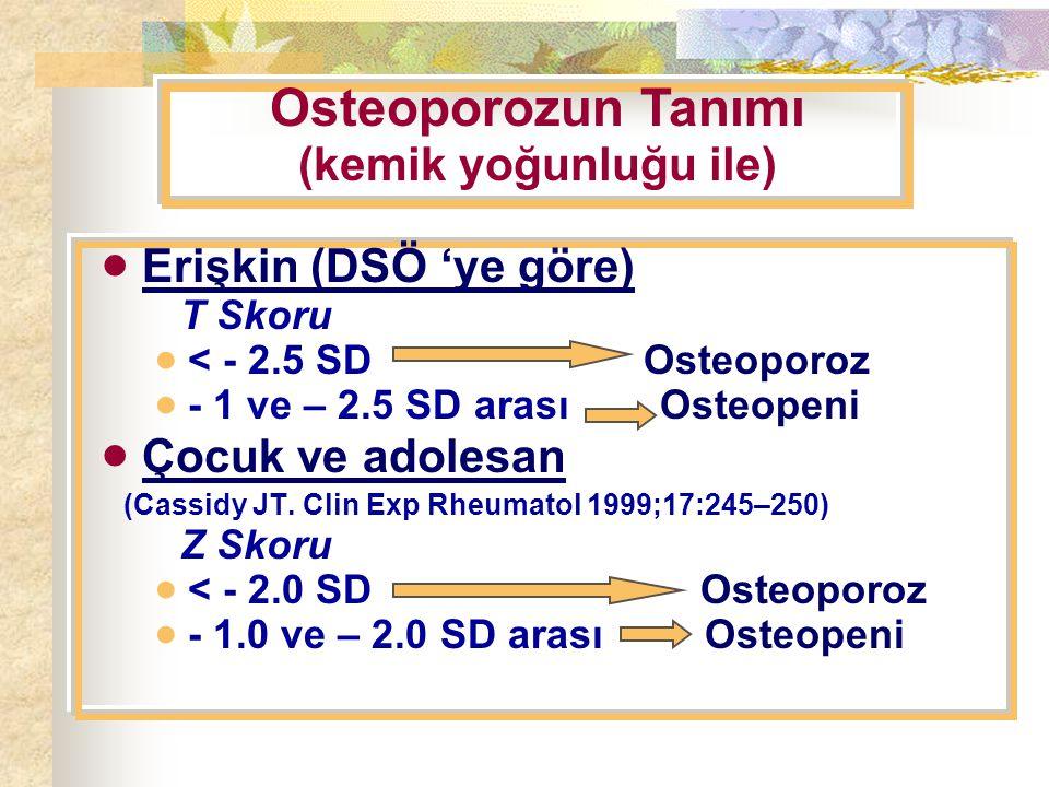  Erişkin (DSÖ 'ye göre) T Skoru  < - 2.5 SD Osteoporoz  - 1 ve – 2.5 SD arası Osteopeni  Çocuk ve adolesan (Cassidy JT.