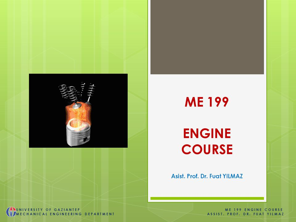 ME 199 ENGINE COURSE Asist. Prof. Dr. Fuat YILMAZ UNIVERSITY OF GAZIANTEP ME 199 ENGINE COURSE MECHANICAL ENGINEERING DEPARTMENT ASSIST. PROF. DR. FUA