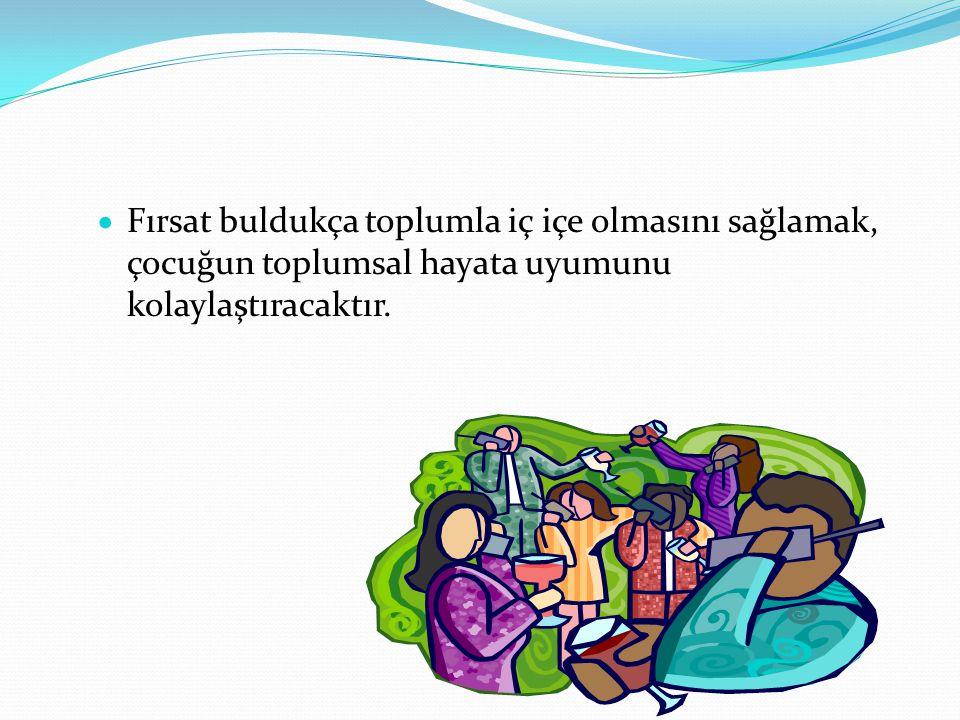  Fırsat buldukça toplumla iç içe olmasını sağlamak, çocuğun toplumsal hayata uyumunu kolaylaştıracaktır.