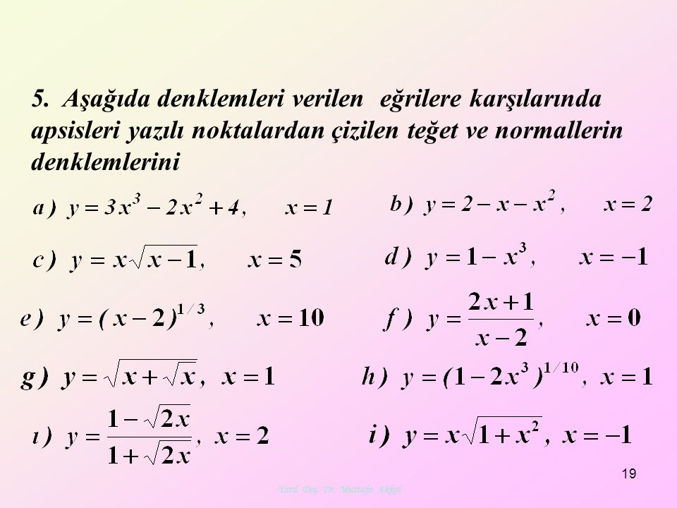 Yard. Doç. Dr. Mustafa Akkol 19 5. Aşağıda denklemleri verilen eğrilere karşılarında apsisleri yazılı noktalardan çizilen teğet ve normallerin denklem