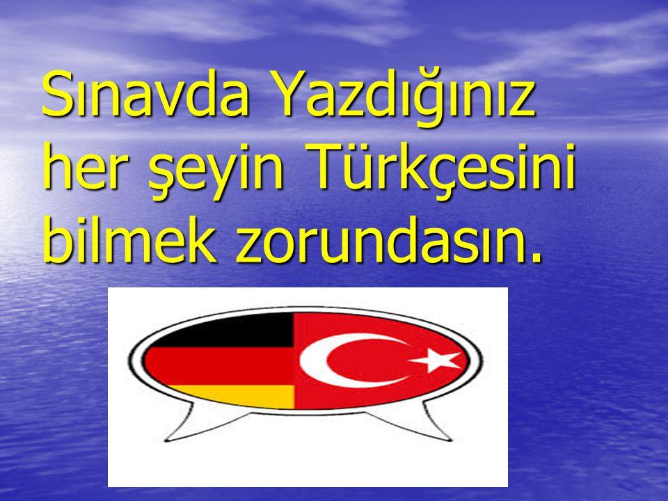 Sınavda Yazdığınız her şeyin Türkçesini bilmek zorundasın.