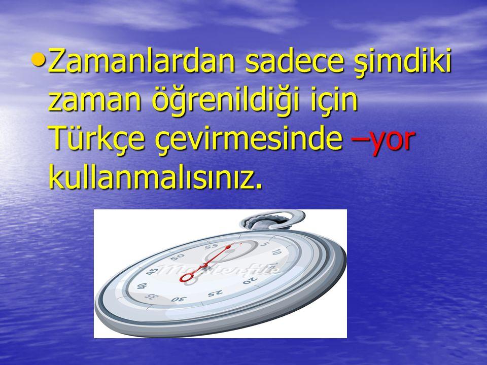 Zamanlardan sadece şimdiki zaman öğrenildiği için Türkçe çevirmesinde –yor kullanmalısınız. Zamanlardan sadece şimdiki zaman öğrenildiği için Türkçe ç