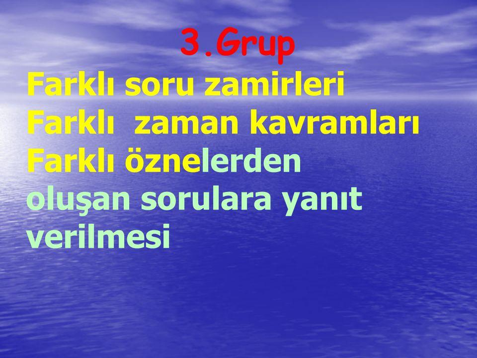 3.Grup Farklı soru zamirleri Farklı zaman kavramları Farklı öznelerden oluşan sorulara yanıt verilmesi