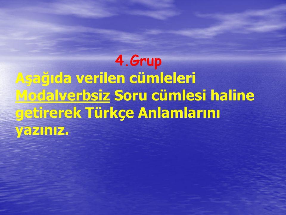 4.Grup Aşağıda verilen cümleleri Modalverbsiz Soru cümlesi haline getirerek Türkçe Anlamlarını yazınız.