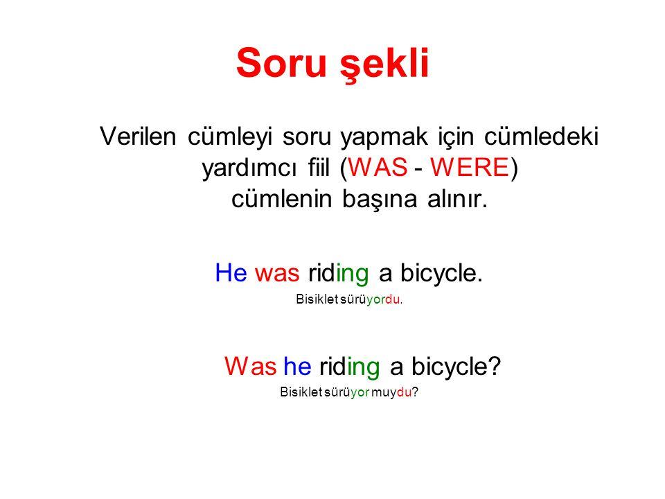 Soru şekli Verilen cümleyi soru yapmak için cümledeki yardımcı fiil (WAS - WERE) cümlenin başına alınır. He was riding a bicycle. Bisiklet sürüyordu.