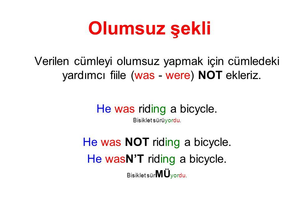 Olumsuz şekli Verilen cümleyi olumsuz yapmak için cümledeki yardımcı fiile (was - were) NOT ekleriz. He was riding a bicycle. Bisiklet sürüyordu. He w