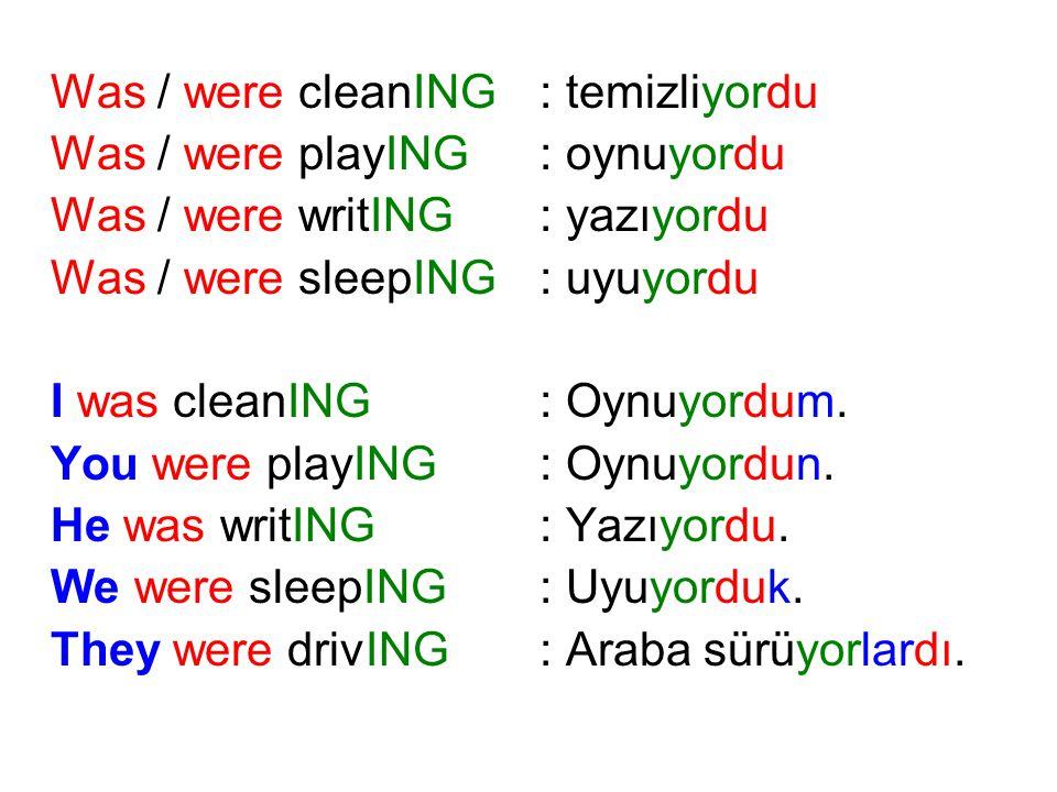 Was / were cleanING: temizliyordu Was / were playING: oynuyordu Was / were writING: yazıyordu Was / were sleepING: uyuyordu I was cleanING: Oynuyordum