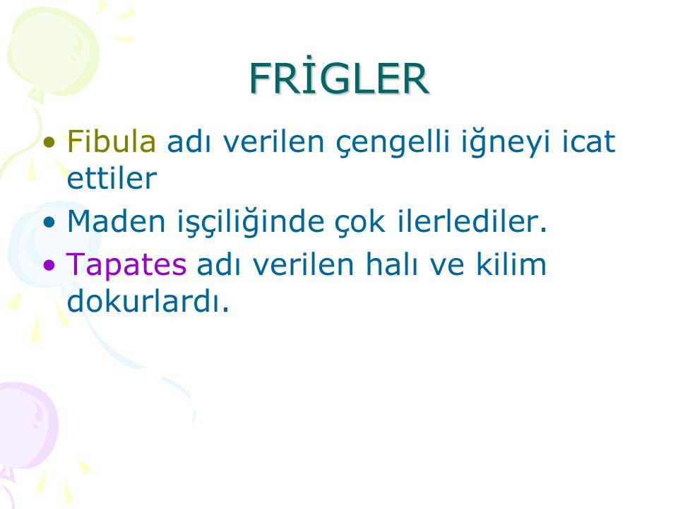 FRİGLER Fibula adı verilen çengelli iğneyi icat ettiler Maden işçiliğinde çok ilerlediler. Tapates adı verilen halı ve kilim dokurlardı.