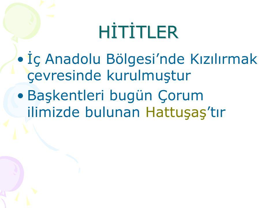 HİTİTLER İç Anadolu Bölgesi'nde Kızılırmak çevresinde kurulmuştur Başkentleri bugün Çorum ilimizde bulunan Hattuşaş'tır