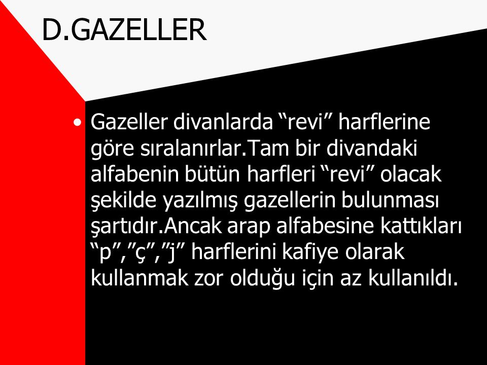 D.GAZELLER Gazeller divanlarda revi harflerine göre sıralanırlar.Tam bir divandaki alfabenin bütün harfleri revi olacak şekilde yazılmış gazellerin bulunması şartıdır.Ancak arap alfabesine kattıkları p , ç , j harflerini kafiye olarak kullanmak zor olduğu için az kullanıldı.