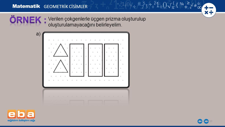 10 GEOMETRİK CİSİMLER Verilen çokgenlerle üçgen prizma oluşturulup oluşturulamayacağını belirleyelim. a)