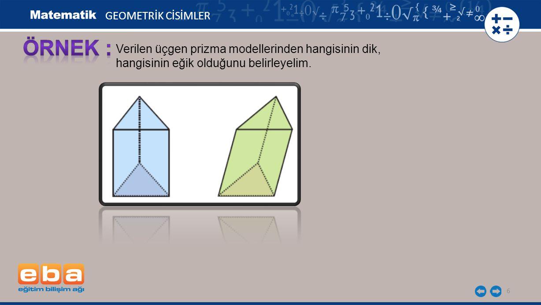 6 GEOMETRİK CİSİMLER Verilen üçgen prizma modellerinden hangisinin dik, hangisinin eğik olduğunu belirleyelim.