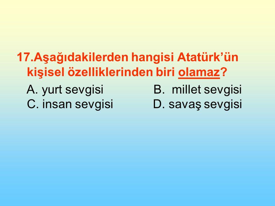 17.Aşağıdakilerden hangisi Atatürk'ün kişisel özelliklerinden biri olamaz.