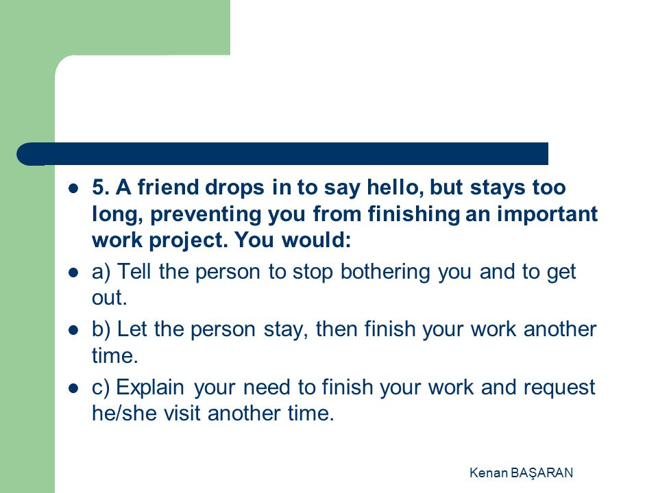 Kenan BAŞARAN 5. A friend drops in to say hello, but stays too long, preventing you from finishing an important work project. You would: a) Tell the p