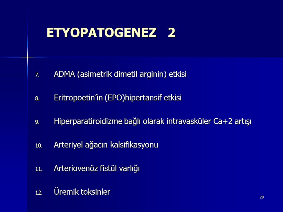 20 ETYOPATOGENEZ 2 7. ADMA (asimetrik dimetil arginin) etkisi 8. Eritropoetin'in (EPO)hipertansif etkisi 9. Hiperparatiroidizme bağlı olarak intravask