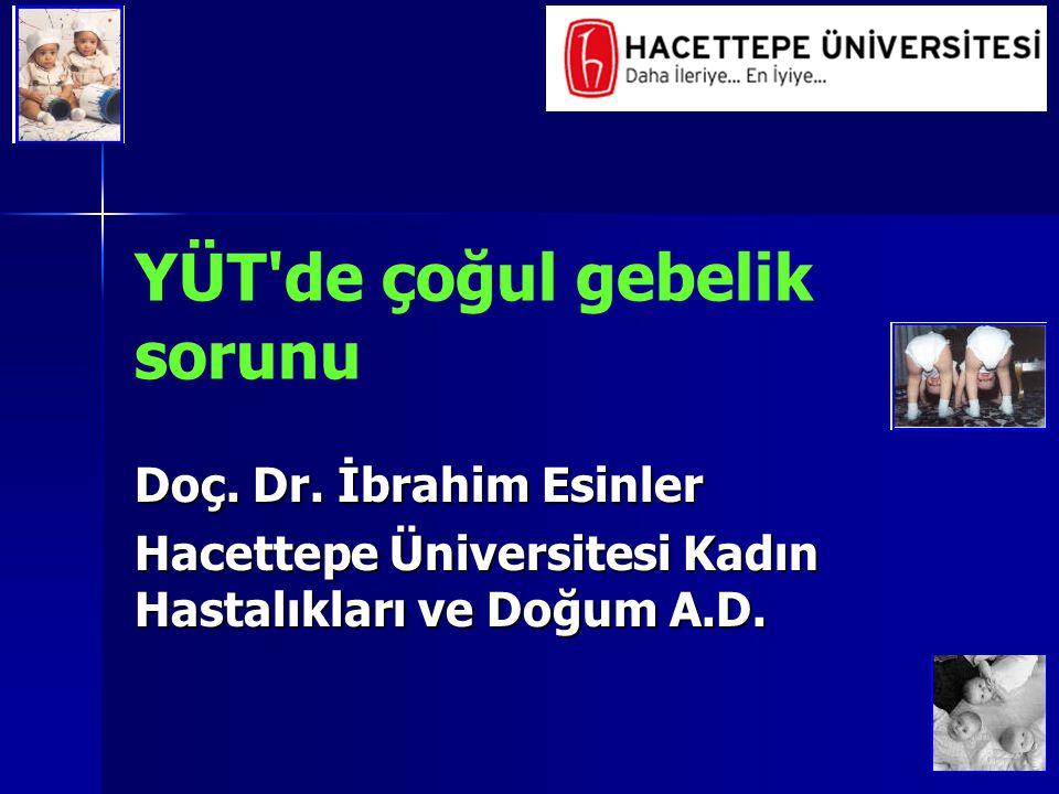 YÜT'de çoğul gebelik sorunu Doç. Dr. İbrahim Esinler Hacettepe Üniversitesi Kadın Hastalıkları ve Doğum A.D.