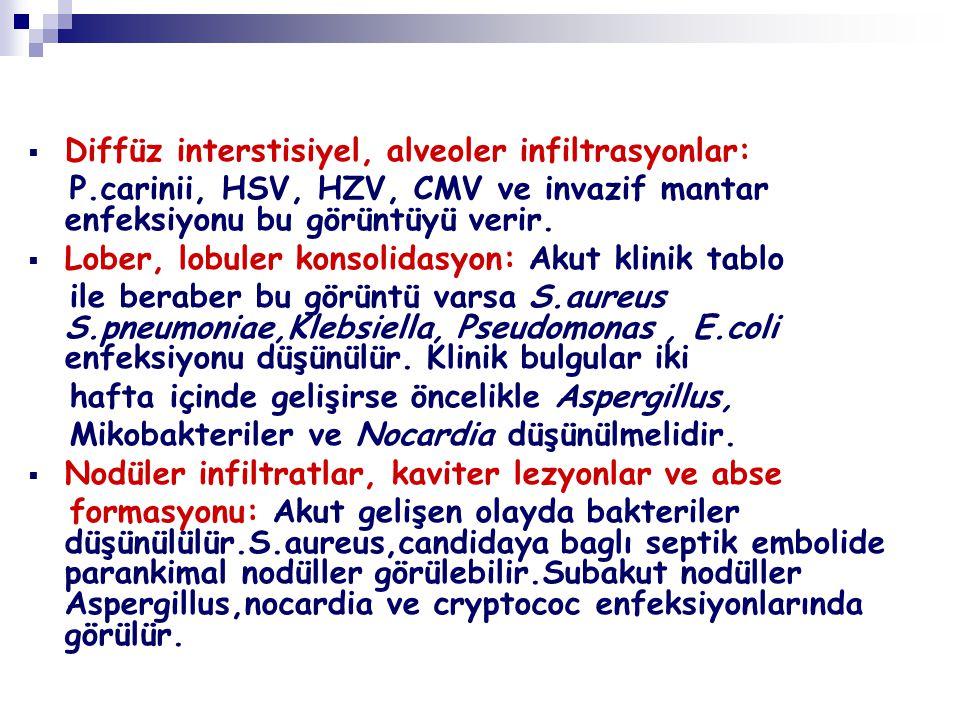  Diffüz interstisiyel, alveoler infiltrasyonlar: P.carinii, HSV, HZV, CMV ve invazif mantar enfeksiyonu bu görüntüyü verir.  Lober, lobuler konsolid