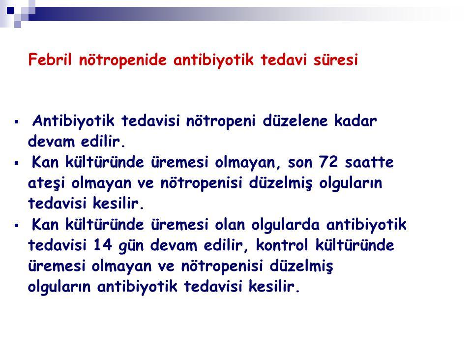 Febril nötropenide antibiyotik tedavi süresi  Antibiyotik tedavisi nötropeni düzelene kadar devam edilir.  Kan kültüründe üremesi olmayan, son 72 sa