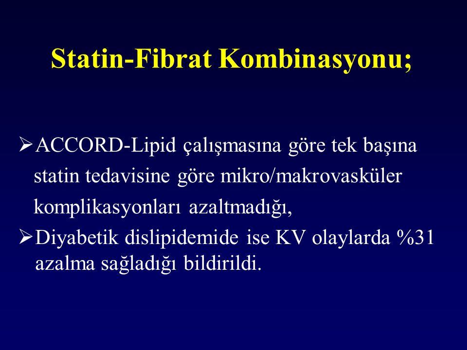 Statin-Fibrat Kombinasyonu;  ACCORD-Lipid çalışmasına göre tek başına statin tedavisine göre mikro/makrovasküler komplikasyonları azaltmadığı,  Diya