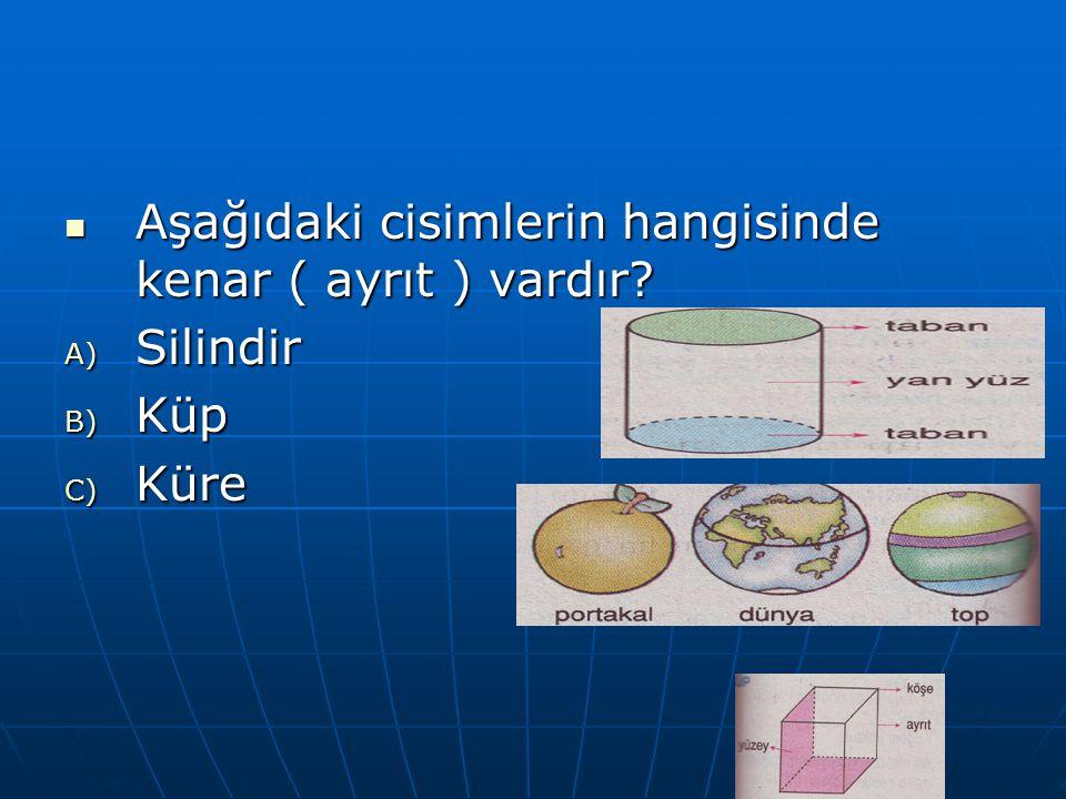 Aşağıdaki cisimlerin hangisinde kenar ( ayrıt ) vardır? Aşağıdaki cisimlerin hangisinde kenar ( ayrıt ) vardır? A) Silindir B) Küp C) Küre