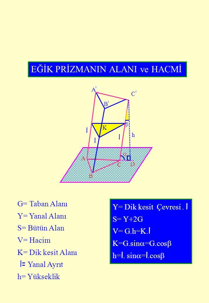  B A B C  A C K l l l D EĞİK PRİZMANIN ALANI ve HACMİ G= Taban Alanı Y= Yanal Alanı S= Bütün Alan V= Hacim K= Dik kesit Alanı l= Yanal Ayrıt h= Yüks