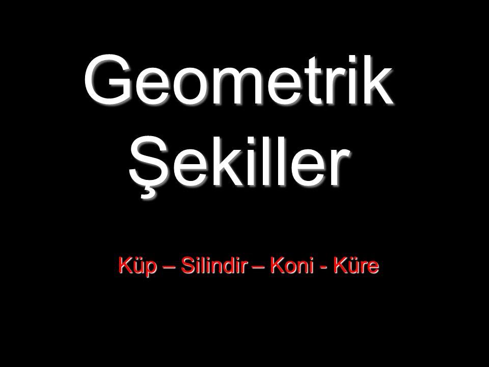 Geometrik Şekiller Küp – Silindir – Koni - Küre