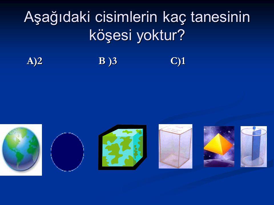 Aşağıdaki cisimlerin kaç tanesinin köşesi yoktur? A)2 B )3 C)1 A)2 B )3 C)1