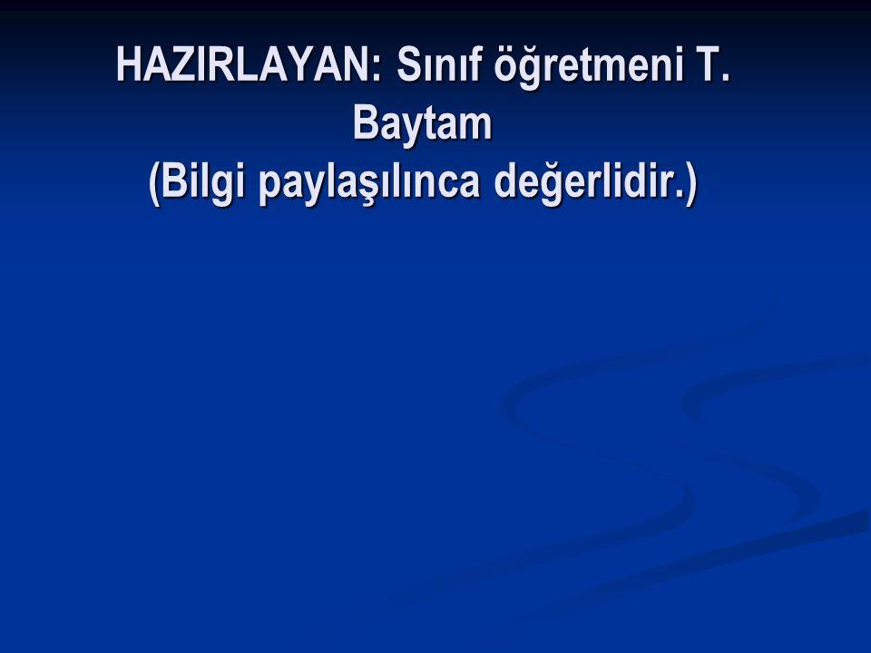 HAZIRLAYAN: Sınıf öğretmeni T. Baytam (Bilgi paylaşılınca değerlidir.)
