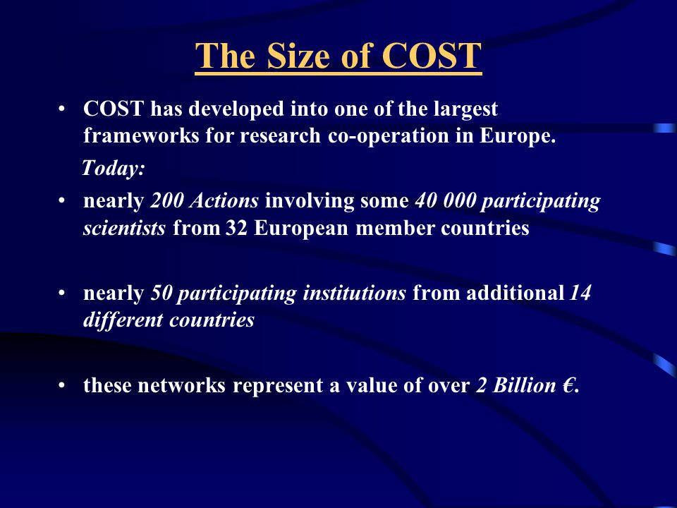 The Nature of COST The member countries participate on an à la carte principle and activities are launched on a bottom-up approach COST complements the Community programmes COST also welcomes the participation of interested institutions from non-COST member states without any geographical restriction