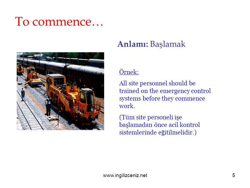 www.ingilizceniz.net5 To commence… Anlamı: Başlamak Örnek: All site personnel should be trained on the emergency control systems before they commence