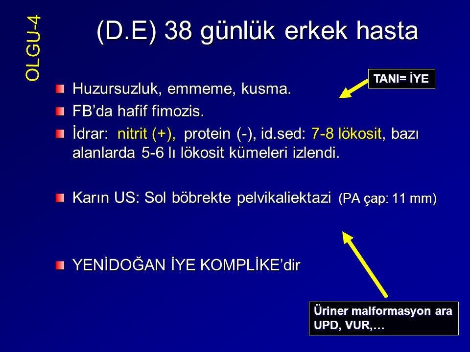 (D.E) 38 günlük erkek hasta Huzursuzluk, emmeme, kusma. FB'da hafif fimozis. İdrar: nitrit (+), protein (-), id.sed: 7-8 lökosit, bazı alanlarda 5-6 l