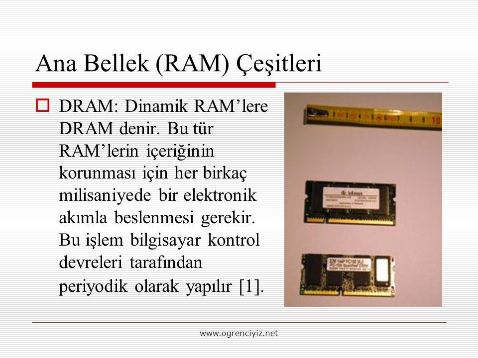 Ana Bellek (RAM) Çeşitleri  DRAM: Dinamik RAM'lere DRAM denir. Bu tür RAM'lerin içeriğinin korunması için her birkaç milisaniyede bir elektronik akım