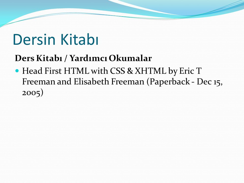 Dersin Kitabı Ders Kitabı / Yardımcı Okumalar Head First HTML with CSS & XHTML by Eric T Freeman and Elisabeth Freeman (Paperback - Dec 15, 2005)